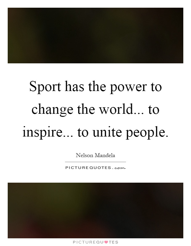 Sport has the power to change the world... to inspire... to unite people Picture Quote #1