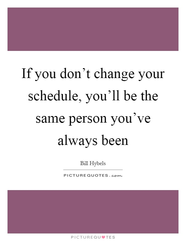 If you don't change your schedule, you'll be the same person you've always been Picture Quote #1