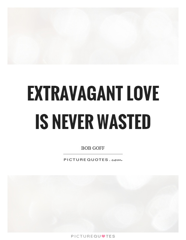 Bob Goff Quotes | Extravagant Love Is Never Wasted Picture Quotes