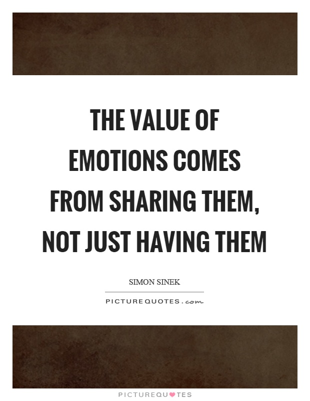 The value of emotions comes from sharing them, not just having them Picture Quote #1