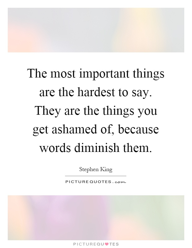 The most important things are the hardest to say. They are the things you get ashamed of, because words diminish them Picture Quote #1