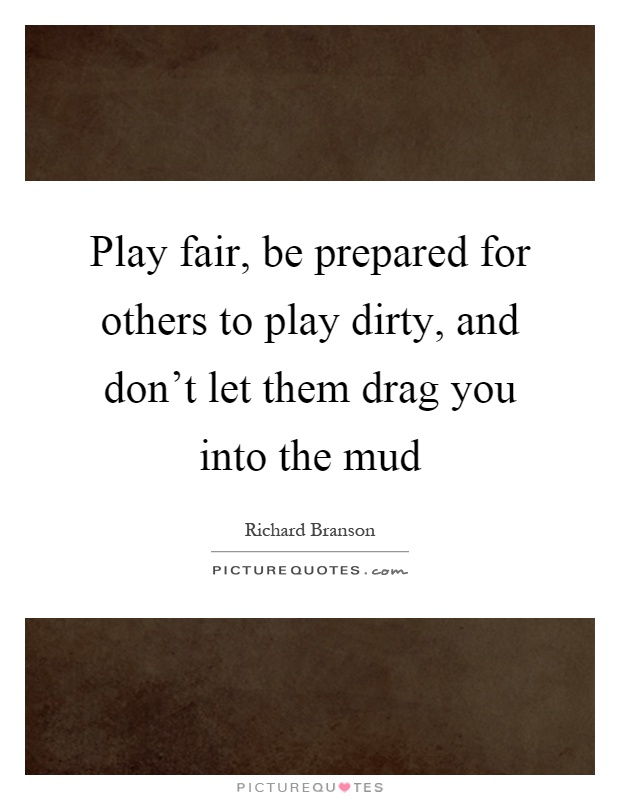 Play fair, be prepared for others to play dirty, and don't let them drag you into the mud Picture Quote #1