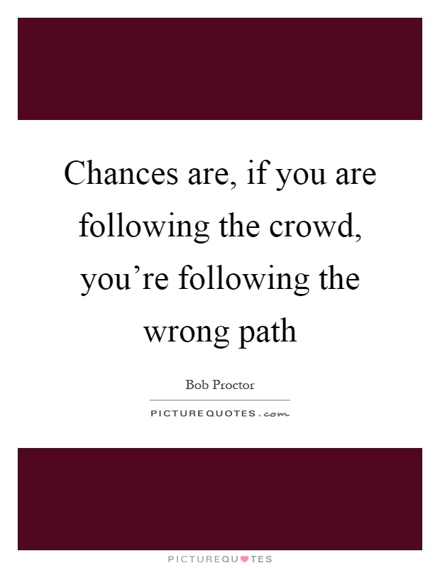 Chances are, if you are following the crowd, you're following the wrong path Picture Quote #1
