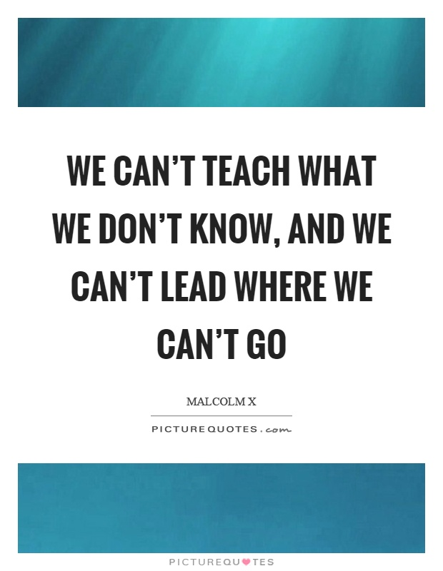 We Mock What We Don T Understand Quote: We Can't Teach What We Don't Know, And We Can't Lead Where