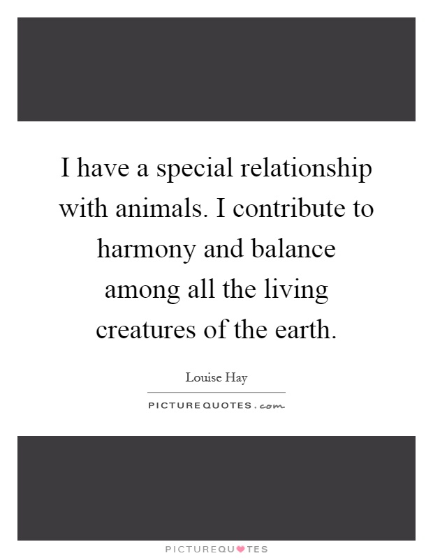 I have a special relationship with animals. I contribute to harmony and balance among all the living creatures of the earth Picture Quote #1