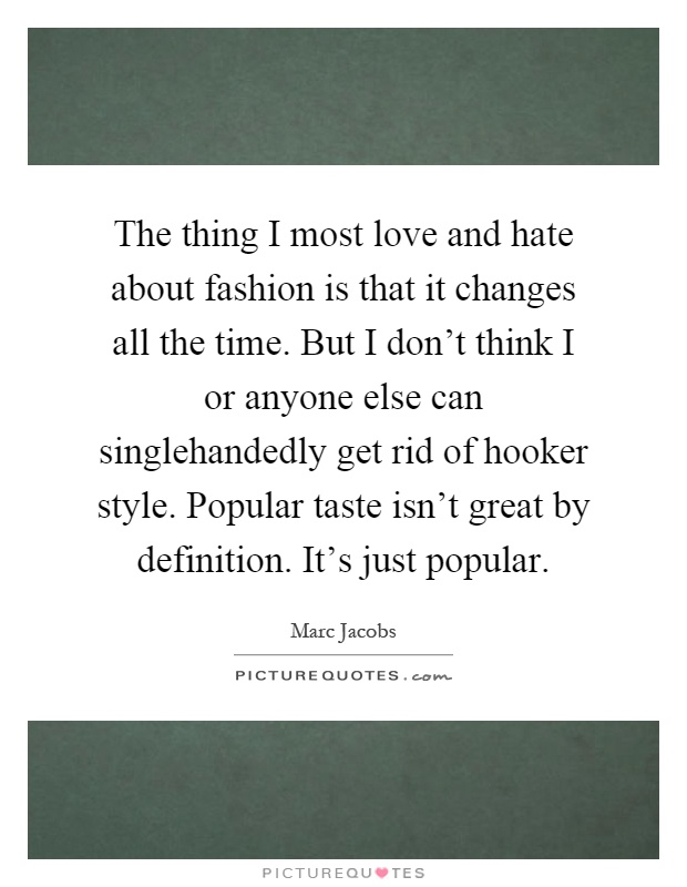 The thing I most love and hate about fashion is that it changes all the time. But I don't think I or anyone else can singlehandedly get rid of hooker style. Popular taste isn't great by definition. It's just popular Picture Quote #1
