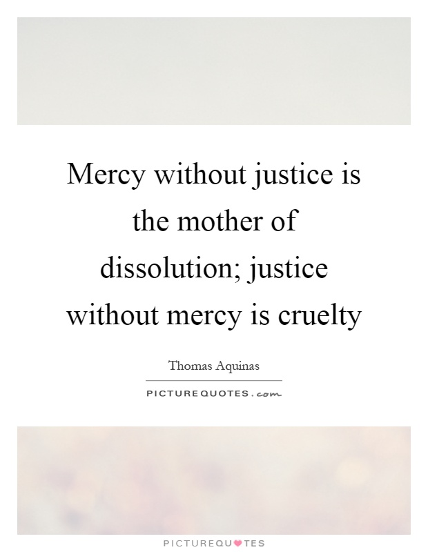 Mercy without justice is the mother of dissolution; justice without mercy is cruelty Picture Quote #1