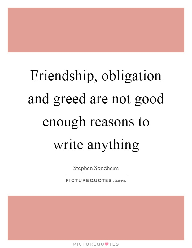 Friendship, obligation and greed are not good enough reasons to write anything Picture Quote #1