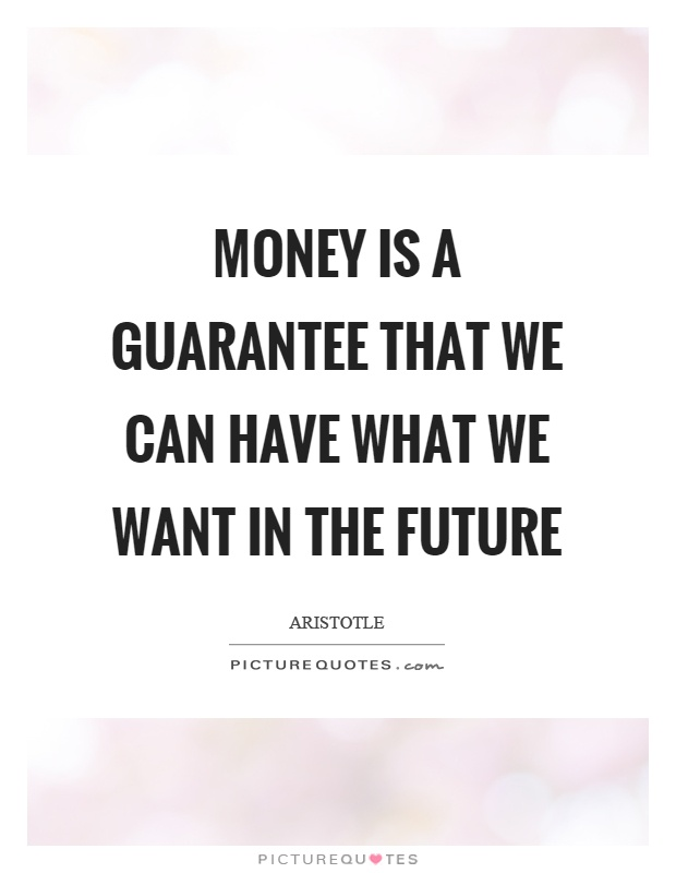 Money is a guarantee that we can have what we want in the future Picture Quote #1