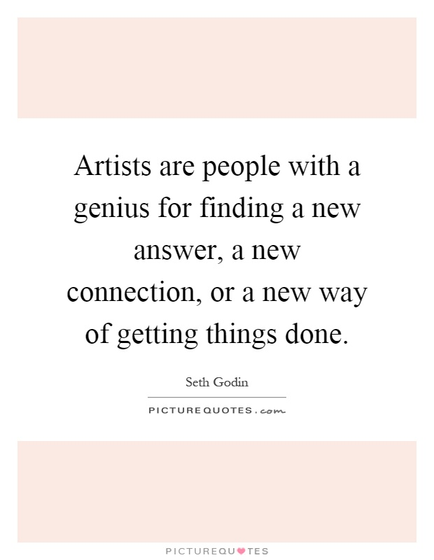 Artists are people with a genius for finding a new answer, a new connection, or a new way of getting things done Picture Quote #1