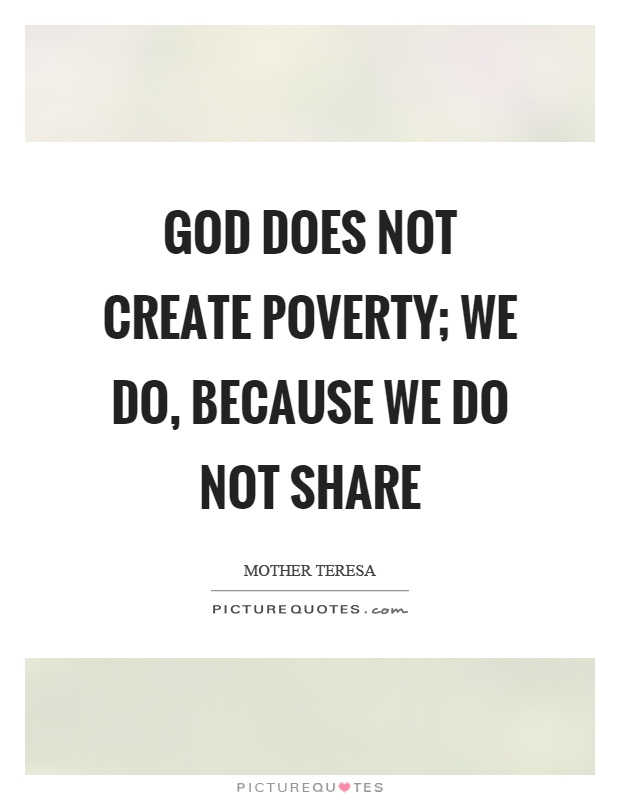 God does not create poverty; we do, because we do not share Picture Quote #1