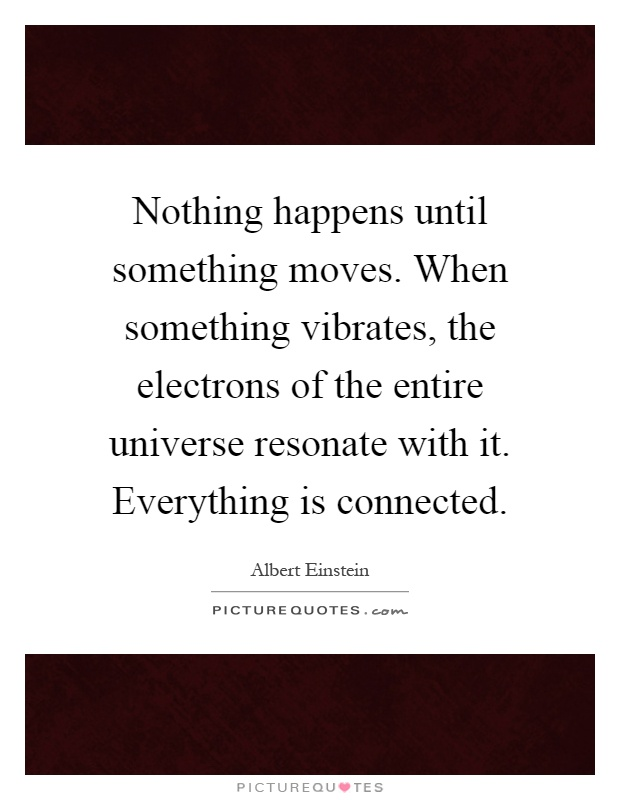 Nothing happens until something moves. When something vibrates, the electrons of the entire universe resonate with it. Everything is connected Picture Quote #1