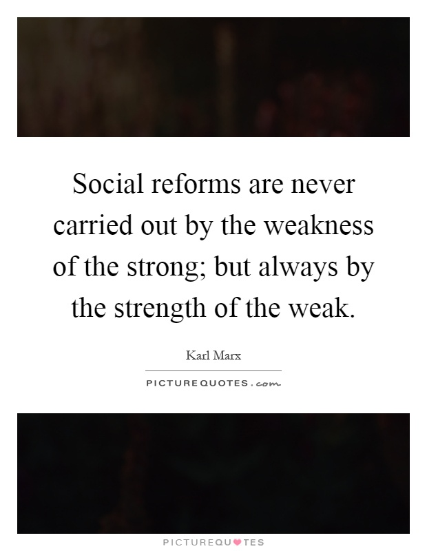 Social reforms are never carried out by the weakness of the strong; but always by the strength of the weak Picture Quote #1