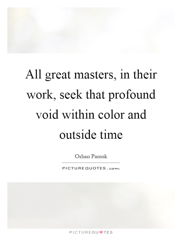 All great masters, in their work, seek that profound void within color and outside time Picture Quote #1