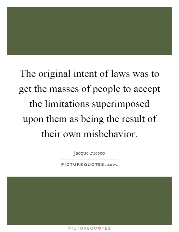The original intent of laws was to get the masses of people to accept the limitations superimposed upon them as being the result of their own misbehavior Picture Quote #1
