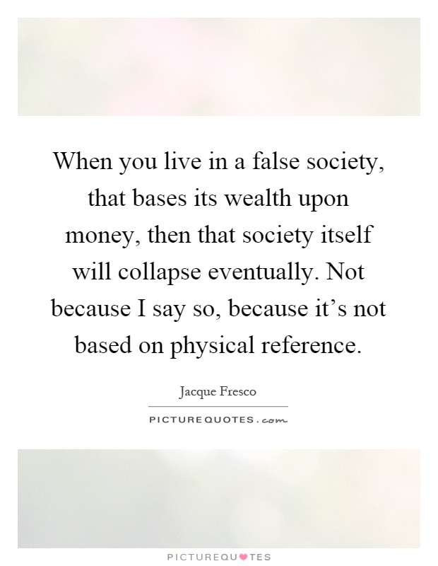 When you live in a false society, that bases its wealth upon money, then that society itself will collapse eventually. Not because I say so, because it's not based on physical reference Picture Quote #1