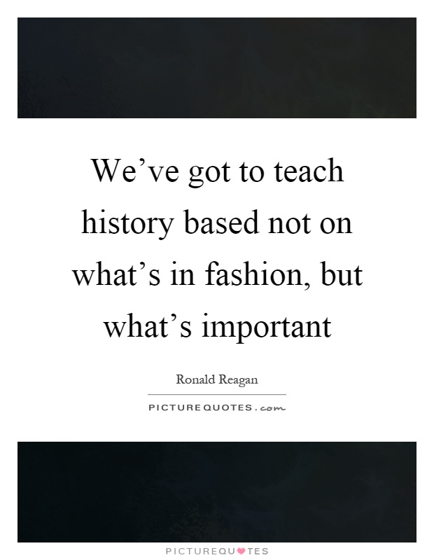we ve got to teach history based not on what s in fashion