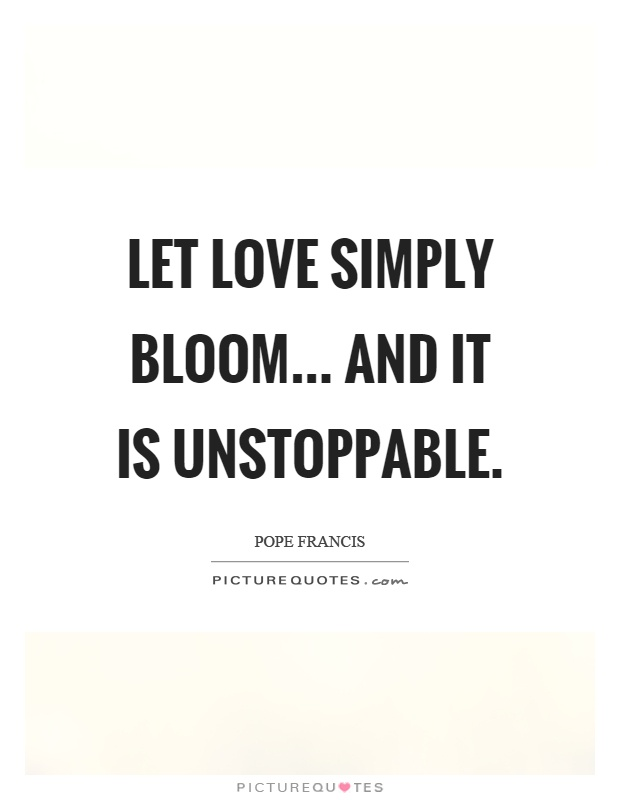 Let love simply bloom... and it is unstoppable Picture Quote #1