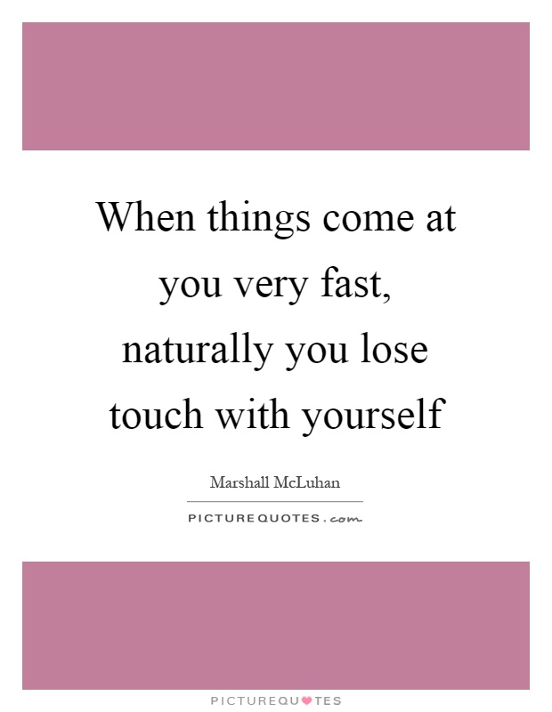 When things come at you very fast, naturally you lose touch with yourself Picture Quote #1