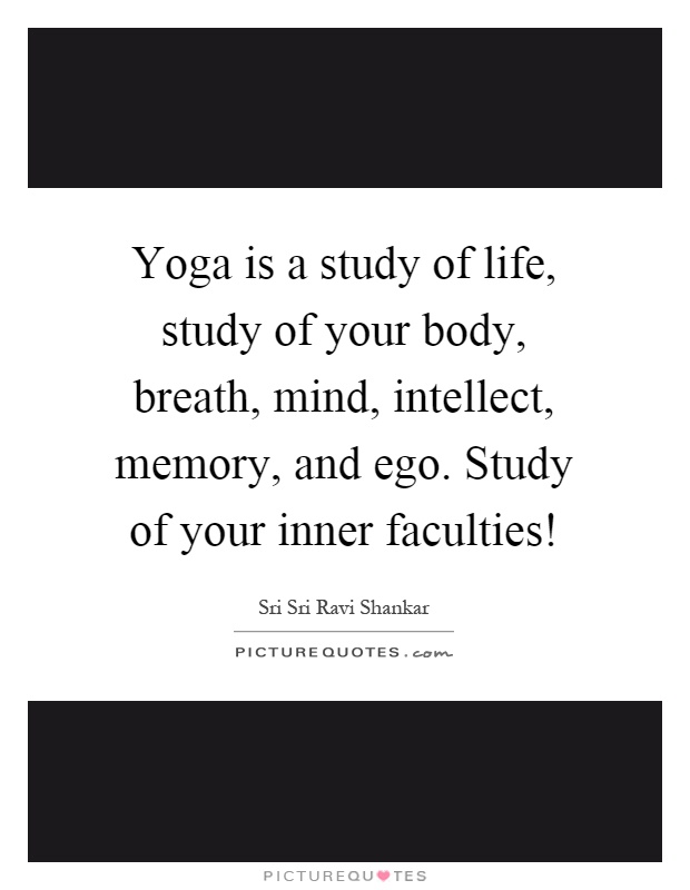 Yoga is a study of life, study of your body, breath, mind, intellect, memory, and ego. Study of your inner faculties! Picture Quote #1