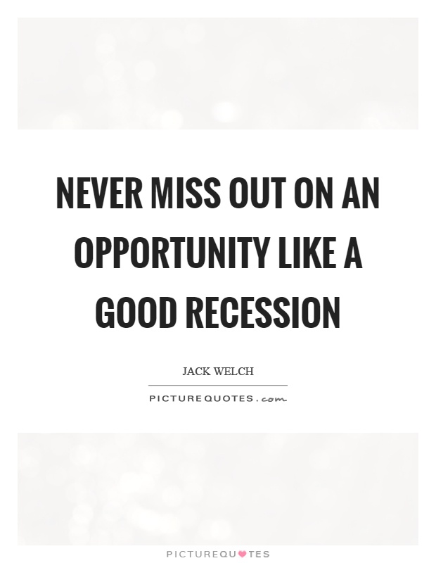 Never miss out on an opportunity like a good recession Picture Quote #1