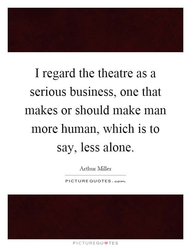 I regard the theatre as a serious business, one that makes or should make man more human, which is to say, less alone Picture Quote #1