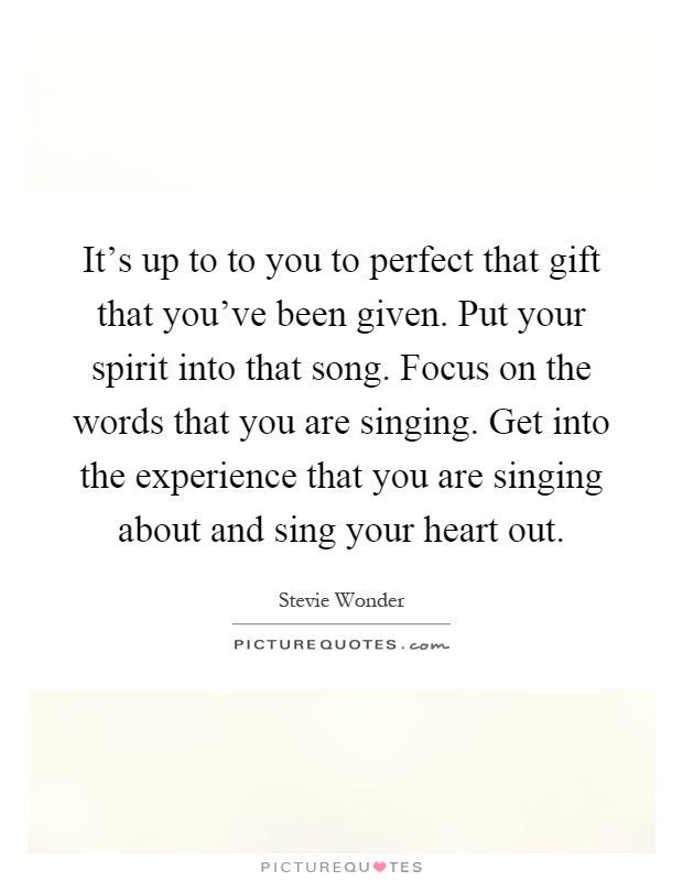 It's up to to you to perfect that gift that you've been given. Put your spirit into that song. Focus on the words that you are singing. Get into the experience that you are singing about and sing your heart out Picture Quote #1