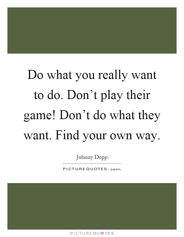 Do what you really want to do. Don't play their game! Don't do what they want. Find your own way Picture Quote #1