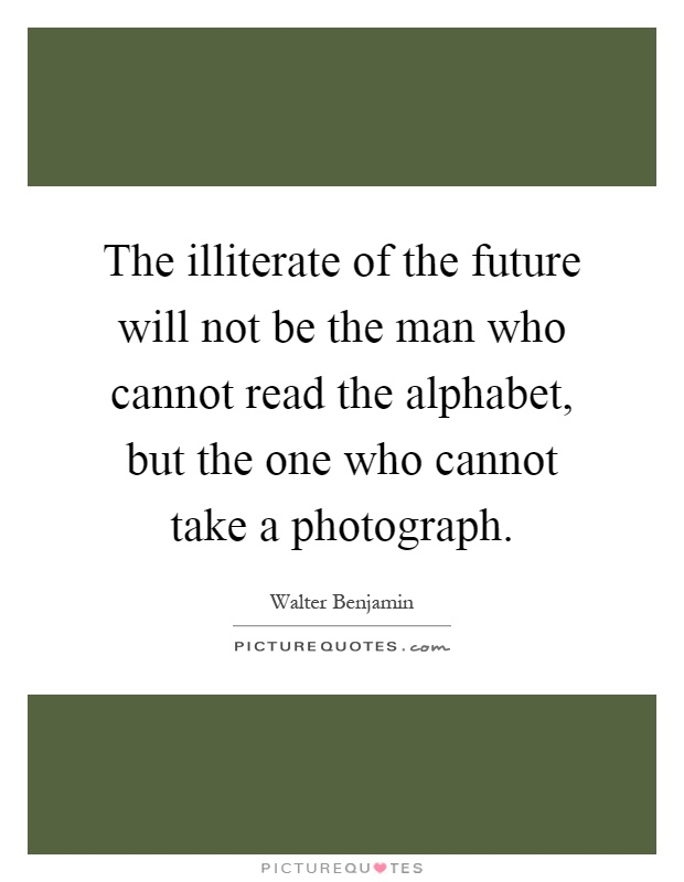 The illiterate of the future will not be the man who cannot read the alphabet, but the one who cannot take a photograph Picture Quote #1