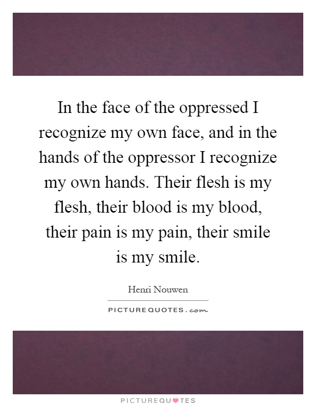 In the face of the oppressed I recognize my own face, and in the hands of the oppressor I recognize my own hands. Their flesh is my flesh, their blood is my blood, their pain is my pain, their smile is my smile Picture Quote #1