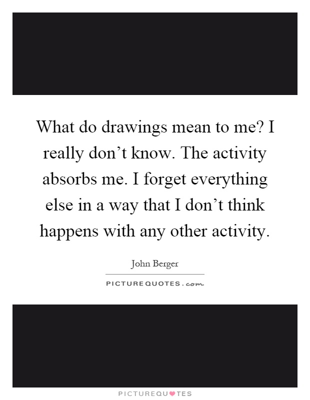 What do drawings mean to me? I really don't know. The activity absorbs me. I forget everything else in a way that I don't think happens with any other activity Picture Quote #1