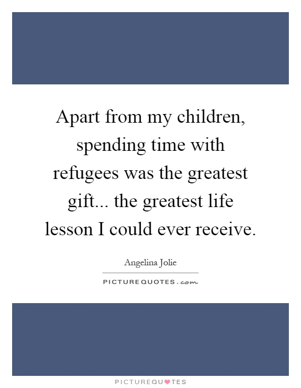 Apart from my children, spending time with refugees was the greatest gift... the greatest life lesson I could ever receive Picture Quote #1