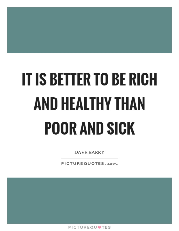 It is better to be rich and healthy than poor and sick Picture Quote #1