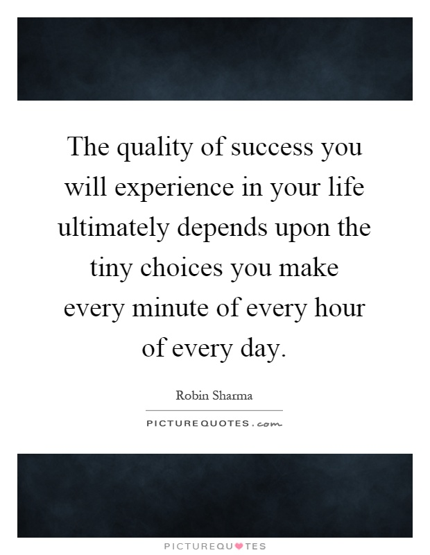 The quality of success you will experience in your life ultimately depends upon the tiny choices you make every minute of every hour of every day Picture Quote #1