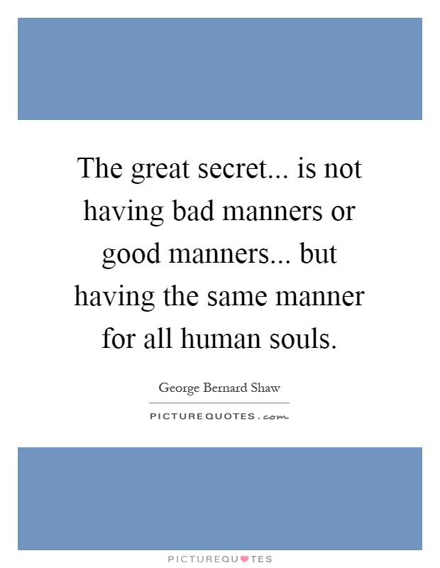 The great secret... is not having bad manners or good manners... but having the same manner for all human souls Picture Quote #1