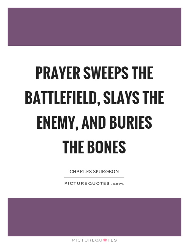 Prayer sweeps the battlefield, slays the enemy, and buries the bones Picture Quote #1