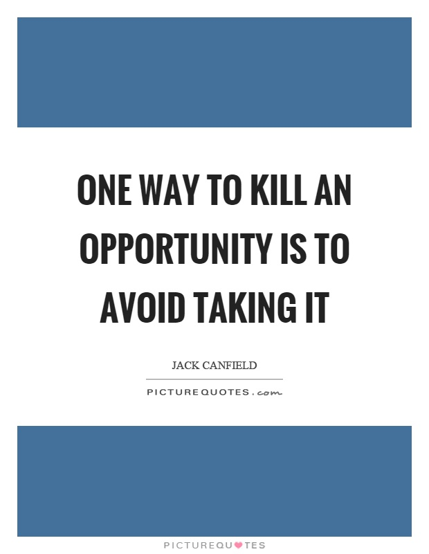 One way to kill an opportunity is to avoid taking it Picture Quote #1