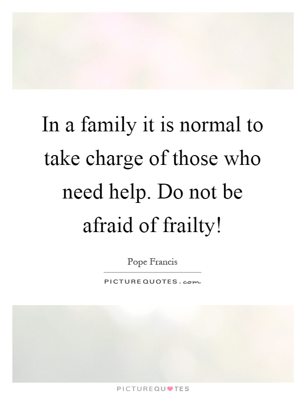 In a family it is normal to take charge of those who need help. Do not be afraid of frailty! Picture Quote #1