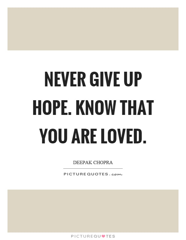 Never give up hope. Know that you are loved Picture Quote #1