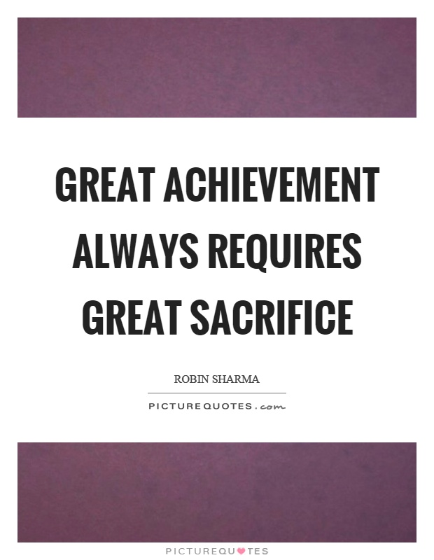 Great achievement always requires great sacrifice Picture Quote #1