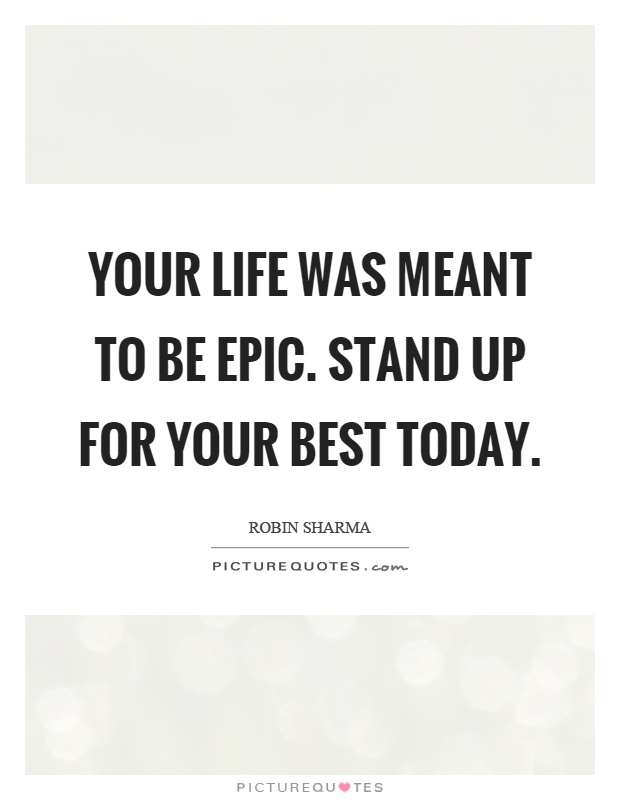 Your life was meant to be epic. Stand up for your best today Picture Quote #1
