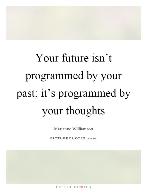 Your future isn't programmed by your past; it's programmed by your thoughts Picture Quote #1