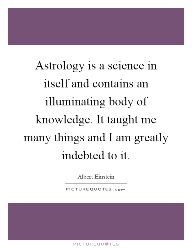 Astrology is a science in itself and contains an illuminating body of knowledge. It taught me many things and I am greatly indebted to it Picture Quote #1