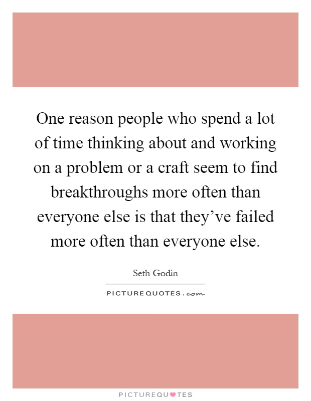 One reason people who spend a lot of time thinking about and working on a problem or a craft seem to find breakthroughs more often than everyone else is that they've failed more often than everyone else Picture Quote #1