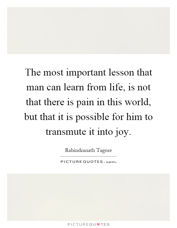 The most important lesson that man can learn from life, is not that there is pain in this world, but that it is possible for him to transmute it into joy Picture Quote #1