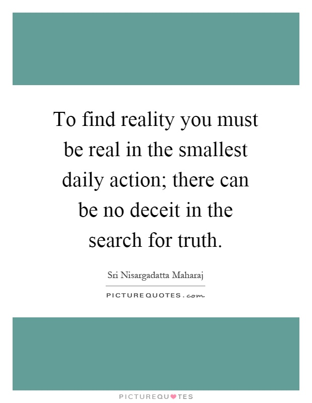 To find reality you must be real in the smallest daily action; there can be no deceit in the search for truth Picture Quote #1