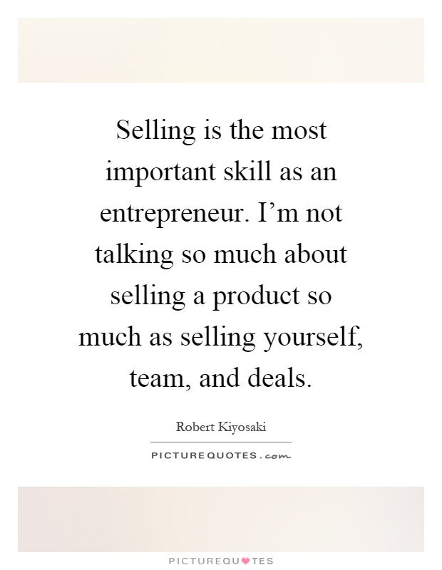 Selling is the most important skill as an entrepreneur. I'm not talking so much about selling a product so much as selling yourself, team, and deals Picture Quote #1