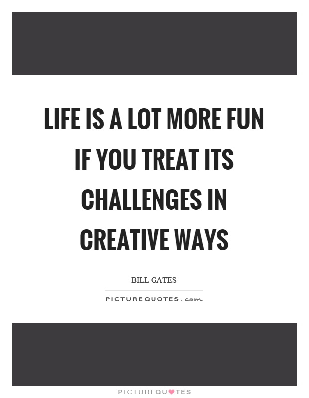 Life is a lot more fun if you treat its challenges in creative ways Picture Quote #1