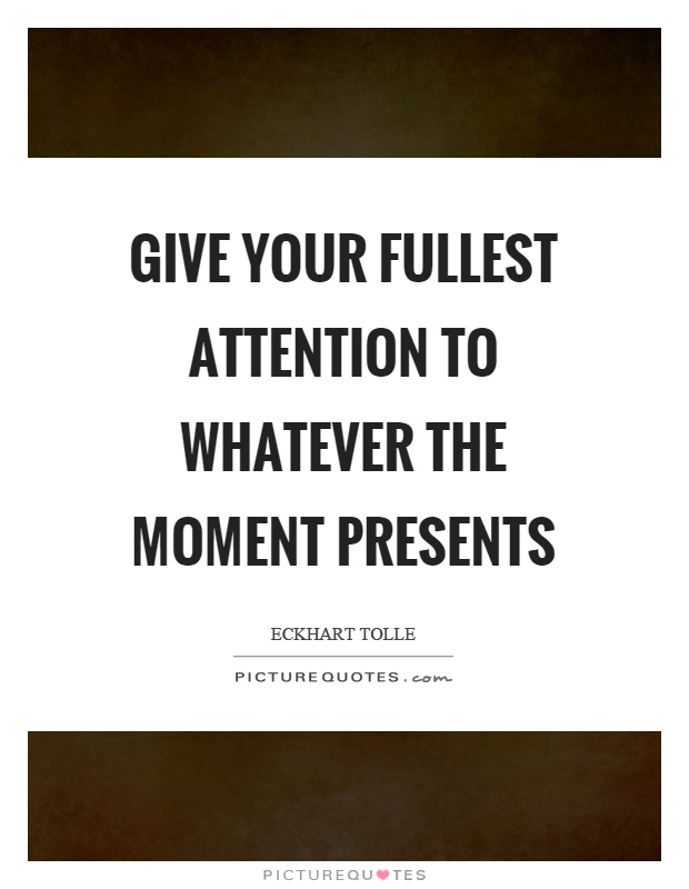 Give your fullest attention to whatever the moment presents Picture Quote #1