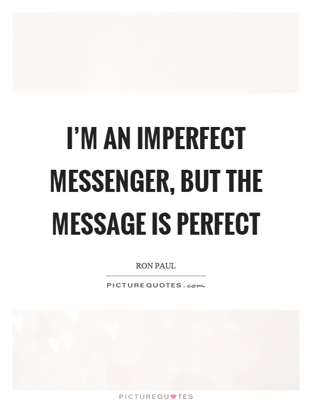 I'm an imperfect messenger, but the message is perfect Picture Quote #1